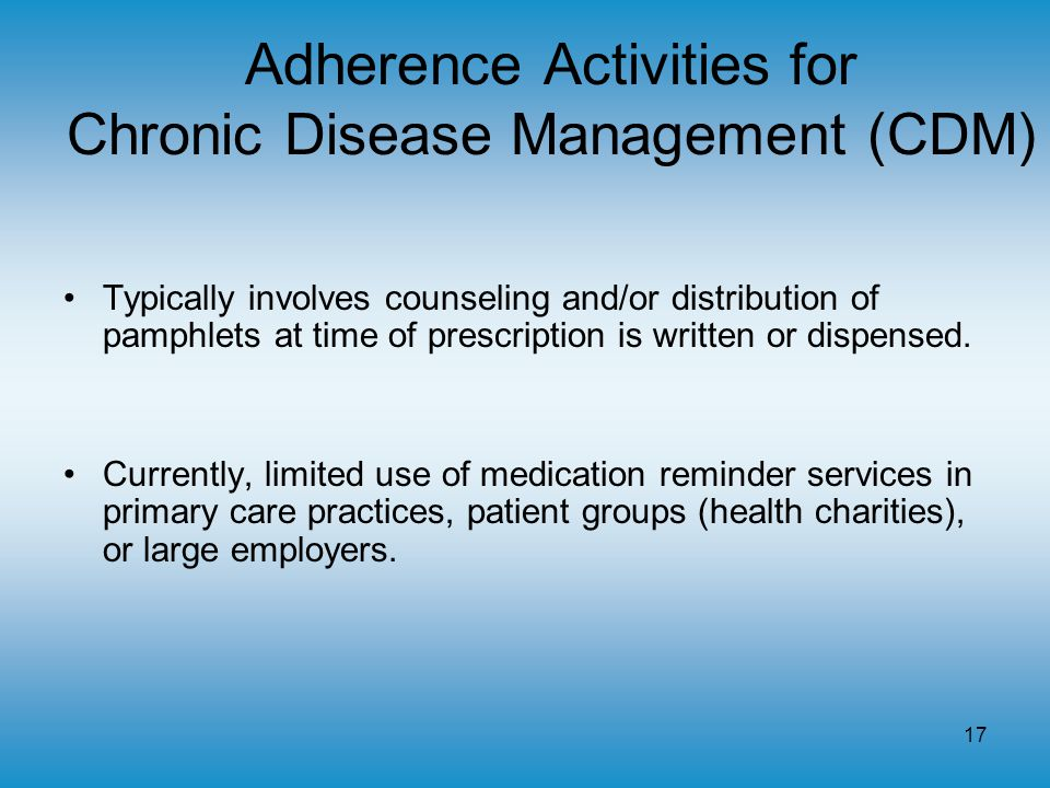 17 Adherence Activities for Chronic Disease Management (CDM) Typically involves counseling and/or distribution of pamphlets at time of prescription is written or dispensed.