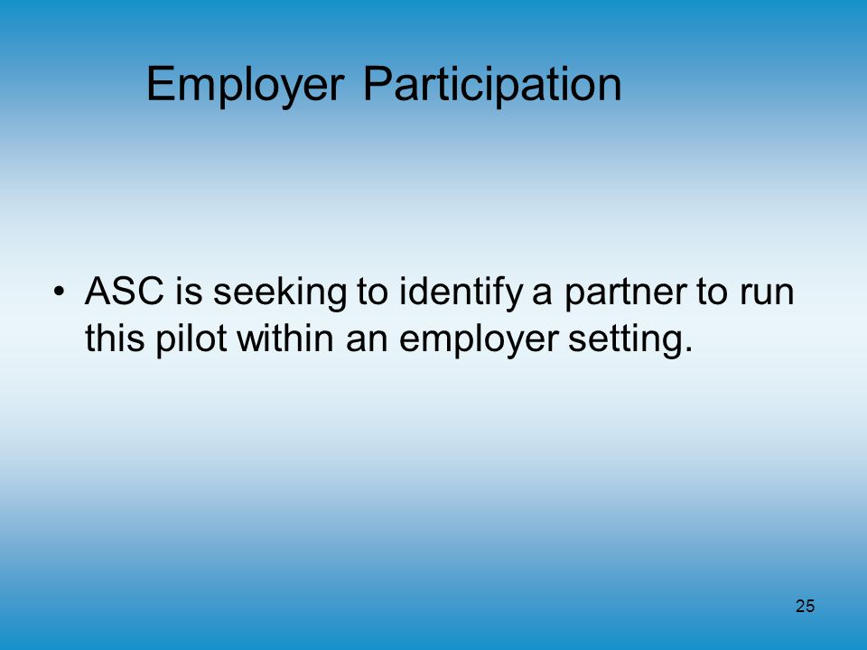 25 Employer Participation ASC is seeking to identify a partner to run this pilot within an employer setting.