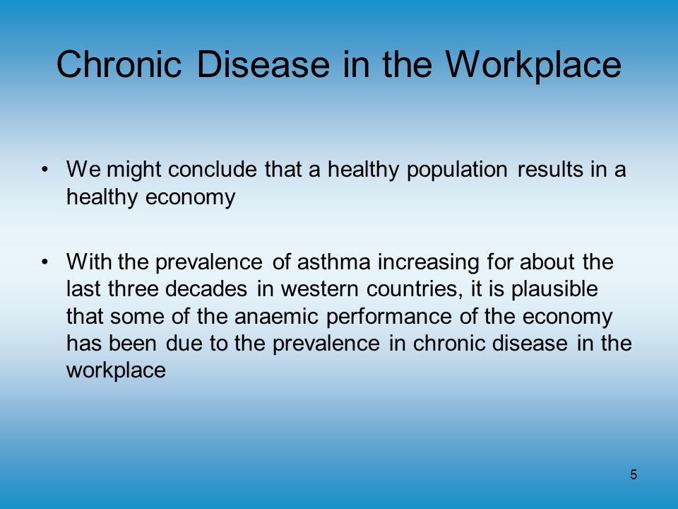 5 Chronic Disease in the Workplace We might conclude that a healthy population results in a healthy economy With the prevalence of asthma increasing for about the last three decades in western countries, it is plausible that some of the anaemic performance of the economy has been due to the prevalence in chronic disease in the workplace