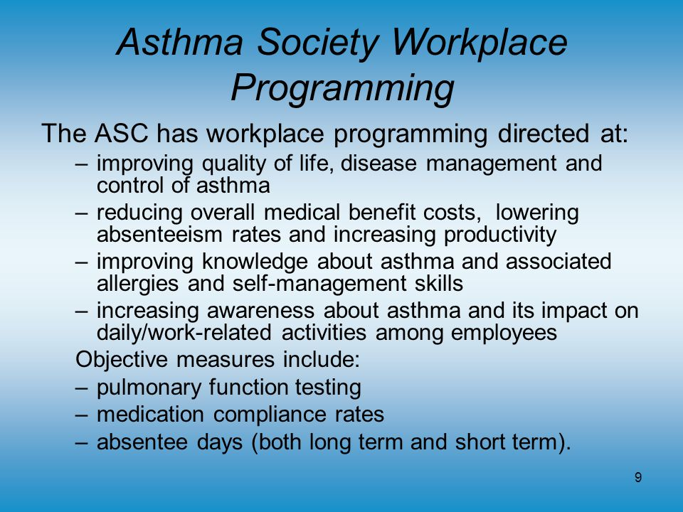 9 Asthma Society Workplace Programming The ASC has workplace programming directed at: –improving quality of life, disease management and control of asthma –reducing overall medical benefit costs, lowering absenteeism rates and increasing productivity –improving knowledge about asthma and associated allergies and self-management skills –increasing awareness about asthma and its impact on daily/work-related activities among employees Objective measures include: –pulmonary function testing –medication compliance rates –absentee days (both long term and short term).