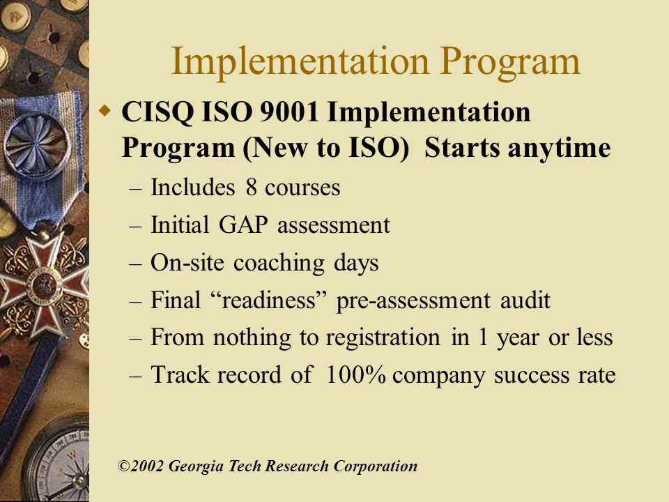 ©2002 Georgia Tech Research Corporation Requirements from ISO 9001:2000 8 overt references to CS 1.1 General This international standard specifies requirements for a Quality management system where an organization...