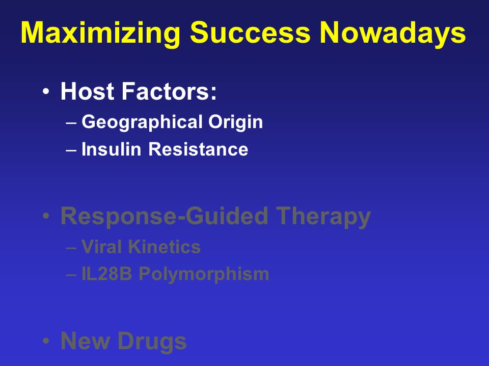 Maximizing Success Nowadays Host Factors: –Geographical Origin –Insulin Resistance Response-Guided Therapy –Viral Kinetics –IL28B Polymorphism New Drugs