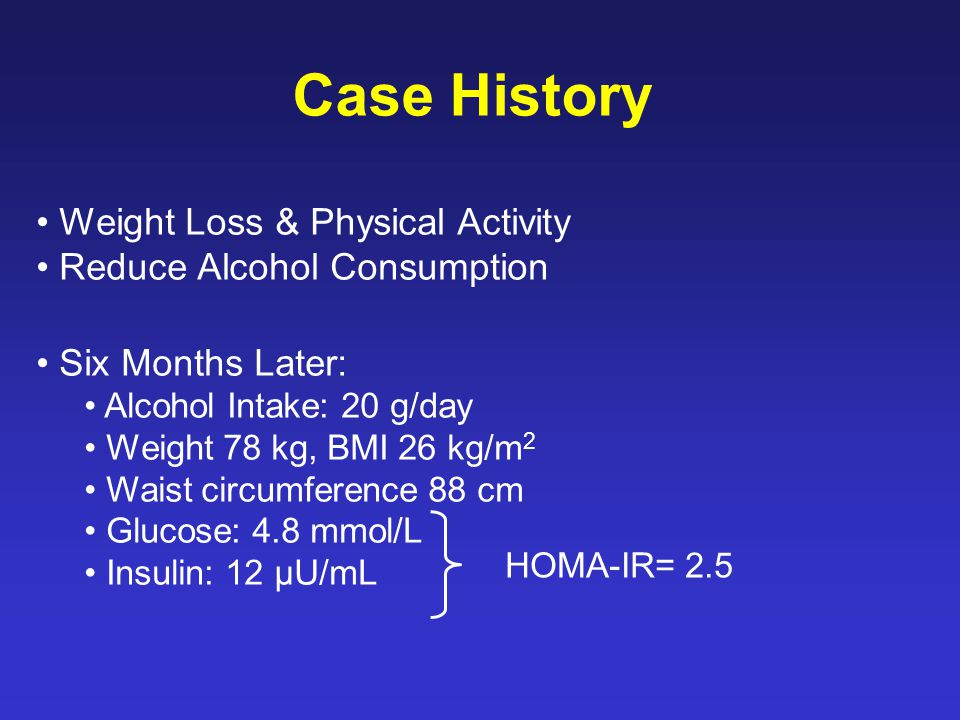 Weight Loss & Physical Activity Reduce Alcohol Consumption Six Months Later: Alcohol Intake: 20 g/day Weight 78 kg, BMI 26 kg/m 2 Waist circumference 88 cm Glucose: 4.8 mmol/L Insulin: 12 µU/mL Case History HOMA-IR= 2.5