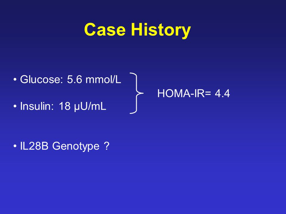 Glucose: 5.6 mmol/L Insulin: 18 µU/mL IL28B Genotype Case History HOMA-IR= 4.4