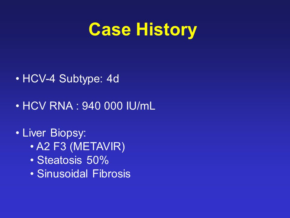 HCV-4 Subtype: 4d HCV RNA : 940 000 IU/mL Liver Biopsy: A2 F3 (METAVIR) Steatosis 50% Sinusoidal Fibrosis Case History