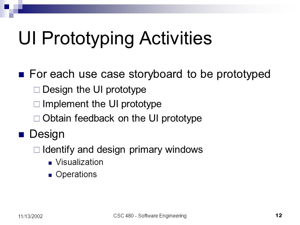 CSC 480 - Software Engineering12 11/13/2002 UI Prototyping Activities For each use case storyboard to be prototyped  Design the UI prototype  Implement the UI prototype  Obtain feedback on the UI prototype Design  Identify and design primary windows Visualization Operations