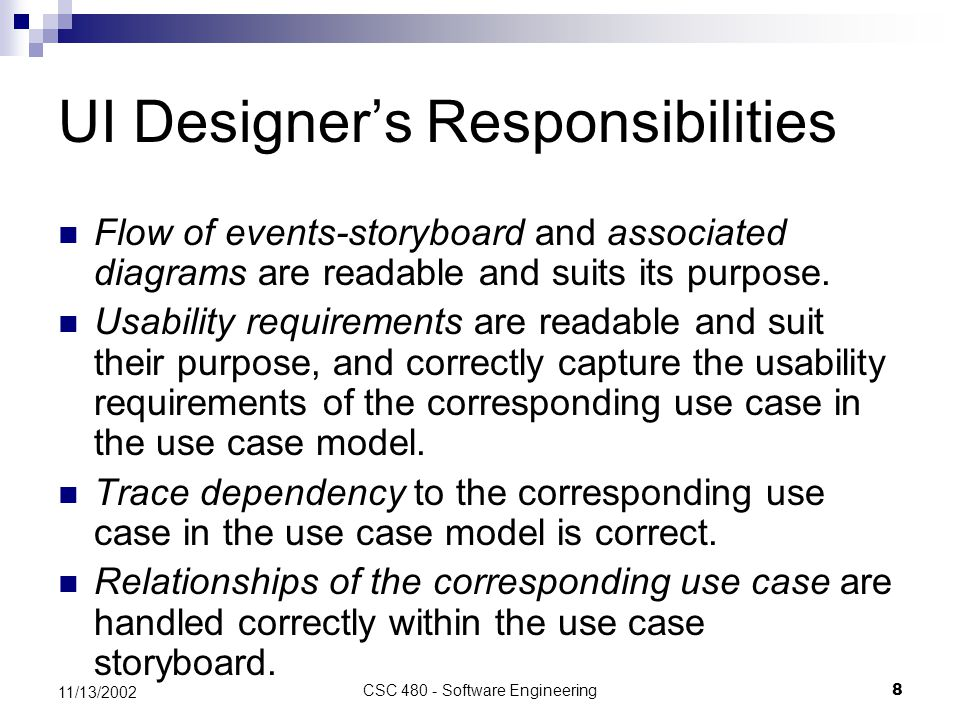 CSC 480 - Software Engineering8 11/13/2002 UI Designer's Responsibilities Flow of events-storyboard and associated diagrams are readable and suits its purpose.