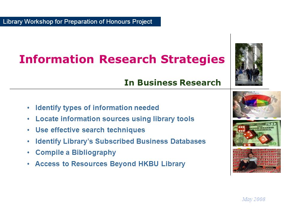 Library Workshop for Preparation of Honours Project Information Research Strategies May 2008 In Business Research Identify types of information needed Locate information sources using library tools Use effective search techniques Identify Library's Subscribed Business Databases Compile a Bibliography Access to Resources Beyond HKBU Library