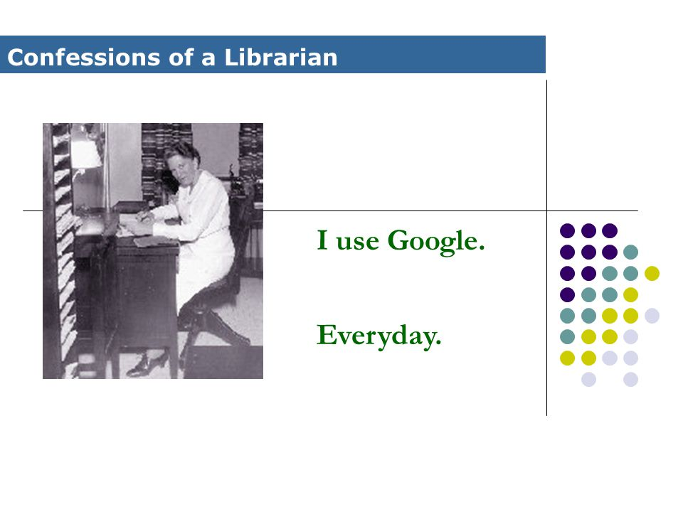 I use Google. Everyday. Confessions of a Librarian