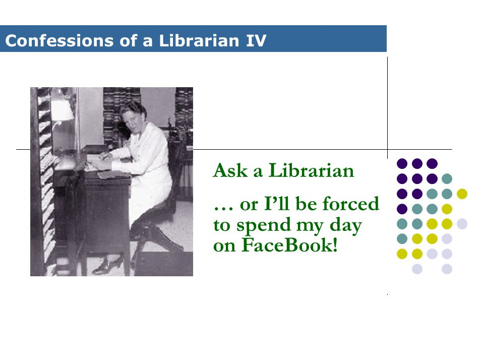 Ask a Librarian … or I'll be forced to spend my day on FaceBook! Confessions of a Librarian IV