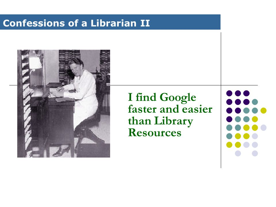 I find Google faster and easier than Library Resources Confessions of a Librarian II