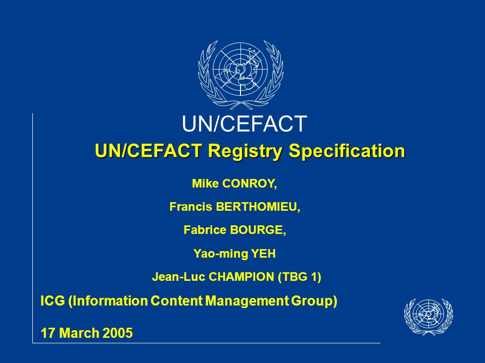 UN/CEFACT UN/CEFACT Registry Specification ICG (Information Content Management Group) 17 March 2005 Mike CONROY, Francis BERTHOMIEU, Fabrice BOURGE, Yao-ming YEH Jean-Luc CHAMPION (TBG 1)