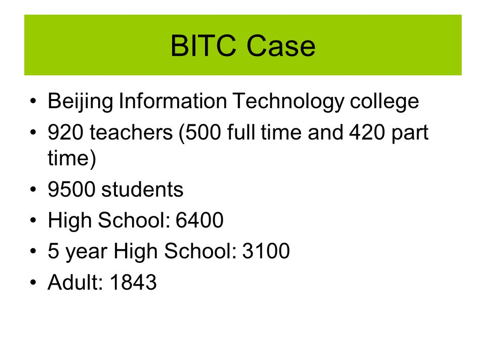 BITC Case Beijing Information Technology college 920 teachers (500 full time and 420 part time) 9500 students High School: 6400 5 year High School: 3100 Adult: 1843