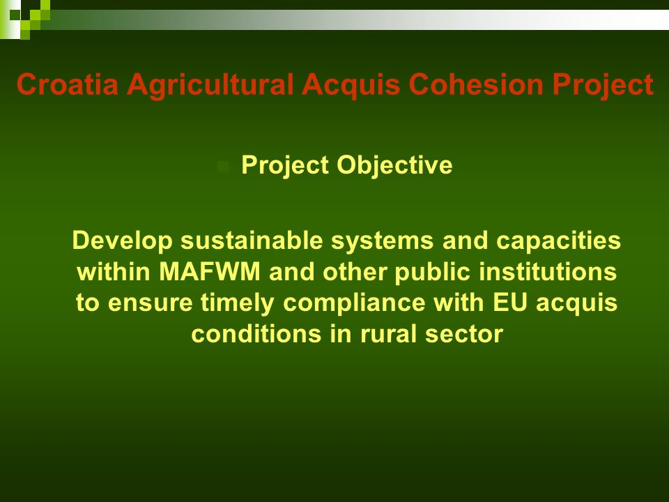 Project Objective Develop sustainable systems and capacities within MAFWM and other public institutions to ensure timely compliance with EU acquis conditions in rural sector Croatia Agricultural Acquis Cohesion Project