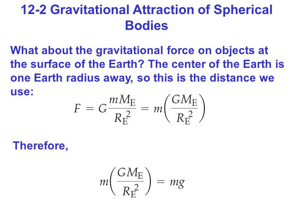 12-2 Gravitational Attraction of Spherical Bodies What about the gravitational force on objects at the surface of the Earth.