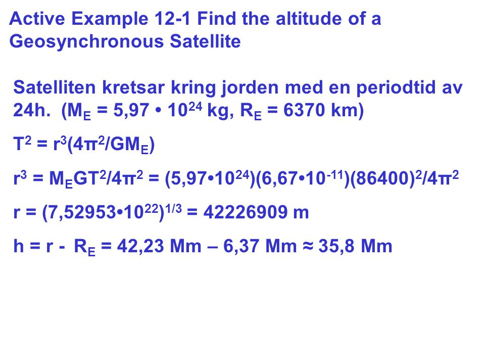 Active Example 12-1 Find the altitude of a Geosynchronous Satellite Satelliten kretsar kring jorden med en periodtid av 24h.