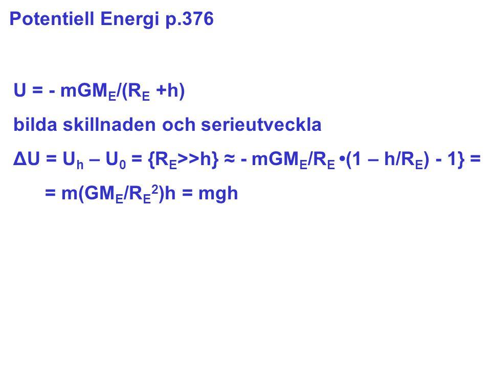 Potentiell Energi p.376 U = - mGM E /(R E +h) bilda skillnaden och serieutveckla ΔU = U h – U 0 = {R E >>h} ≈ - mGM E /R E (1 – h/R E ) - 1} = = m(GM E /R E 2 )h = mgh