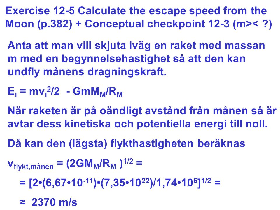 Exercise 12-5 Calculate the escape speed from the Moon (p.382) + Conceptual checkpoint 12-3 (m>< ) Anta att man vill skjuta iväg en raket med massan m med en begynnelsehastighet så att den kan undfly månens dragningskraft.