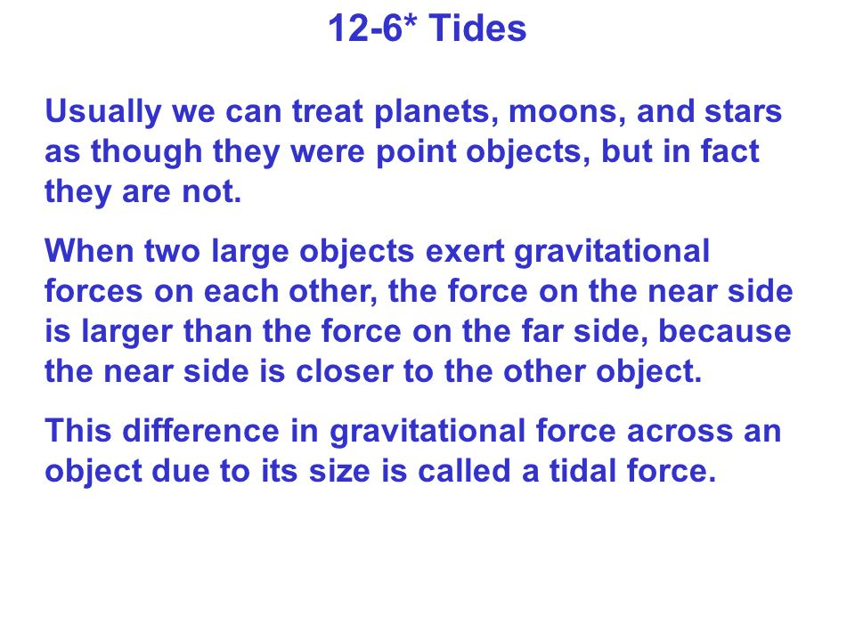 12-6* Tides Usually we can treat planets, moons, and stars as though they were point objects, but in fact they are not.