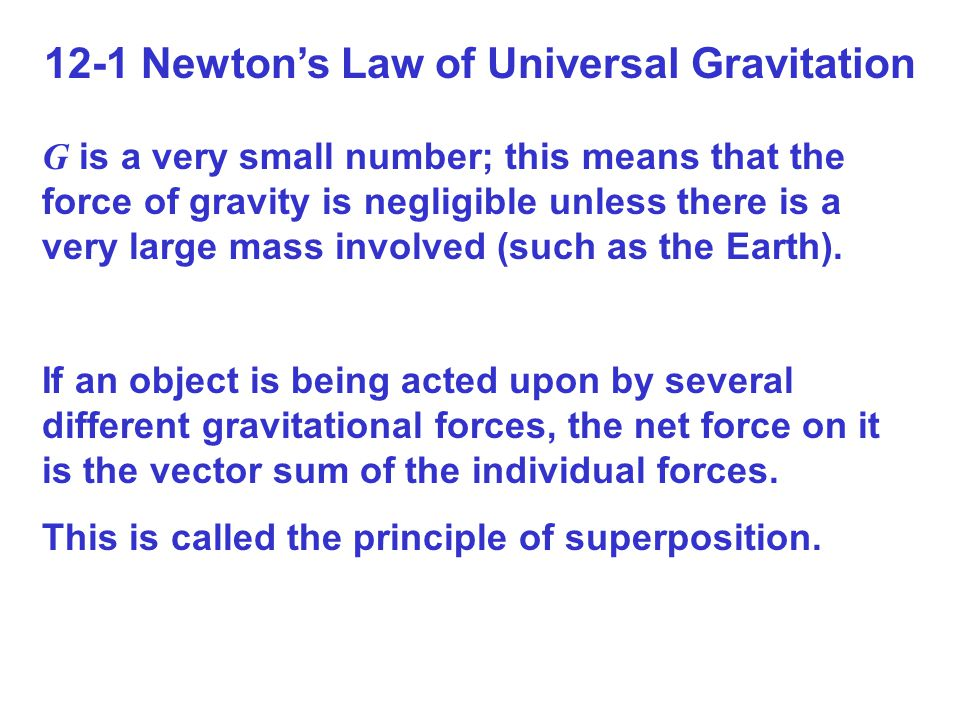 12-1 Newton's Law of Universal Gravitation G is a very small number; this means that the force of gravity is negligible unless there is a very large mass involved (such as the Earth).