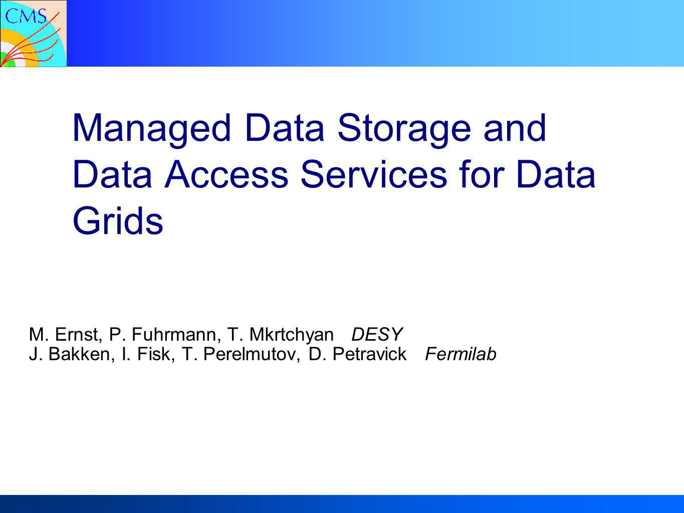 Michael Ernst DESYManaged Data Storage – CHEP2004 September 27, 2004 12 SRM/dCache – A brief Introduction SRM/dCache  Jointly developed by DESY and Fermilab  Provides the storage  Physical disks or arrays are combined into a common filesystem  POSIX compliant interface  Unix LD_PRELOAD library or access library compiled into the application  Handles load balancing and system failure and recovery  Application waits patiently while file staged from MSS (if applicable)  Provides a common interface to physical storage systems  Virtualizes interfaces and hides detailed implementation  Allows migration of technology  Provides the functionality for storage management  Supervises and manages transfers  Circumvents GridFTP scalability problem (SRM initiated transfers only)