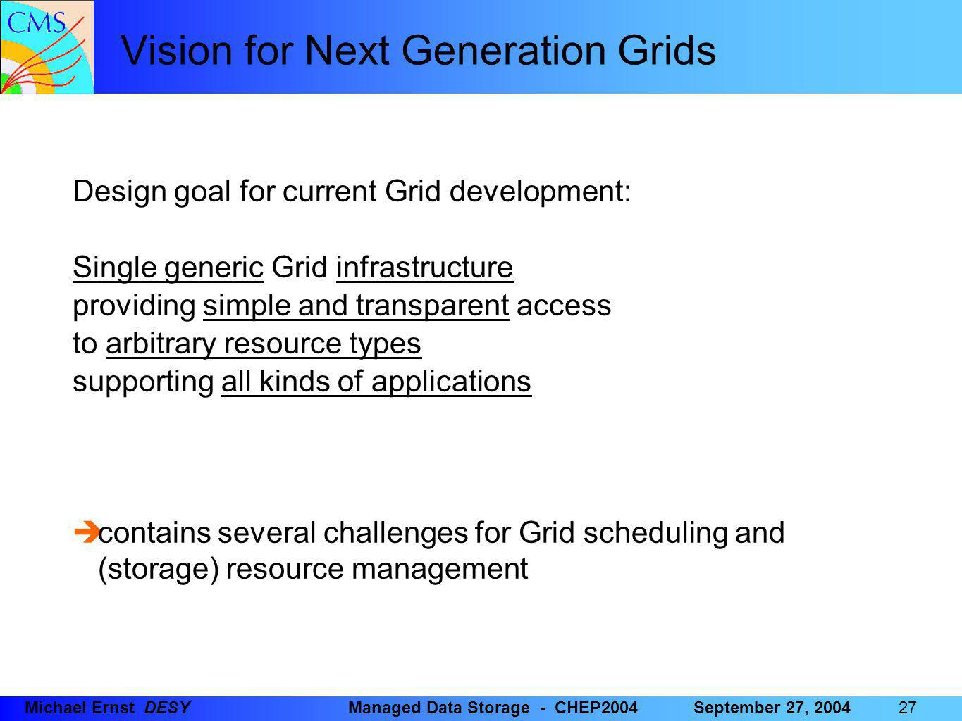27 Michael Ernst DESYManaged Data Storage - CHEP2004September 27, 2004 Vision for Next Generation Grids Design goal for current Grid development: Single generic Grid infrastructure providing simple and transparent access to arbitrary resource types supporting all kinds of applications  contains several challenges for Grid scheduling and (storage) resource management
