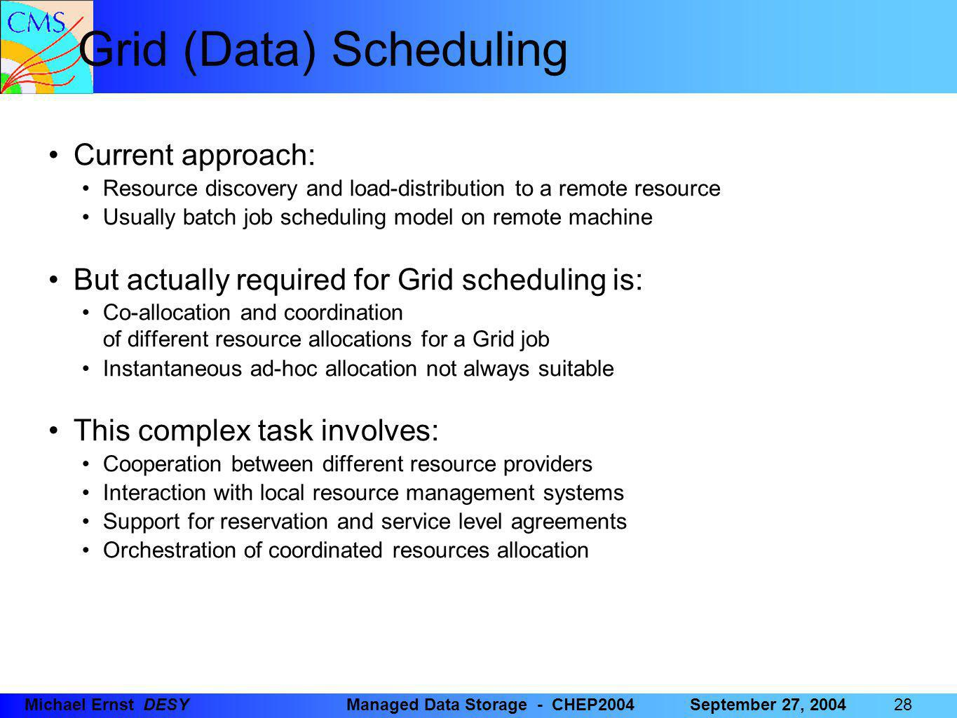 28 Michael Ernst DESYManaged Data Storage - CHEP2004September 27, 2004 Grid (Data) Scheduling Current approach: Resource discovery and load-distribution to a remote resource Usually batch job scheduling model on remote machine But actually required for Grid scheduling is: Co-allocation and coordination of different resource allocations for a Grid job Instantaneous ad-hoc allocation not always suitable This complex task involves: Cooperation between different resource providers Interaction with local resource management systems Support for reservation and service level agreements Orchestration of coordinated resources allocation