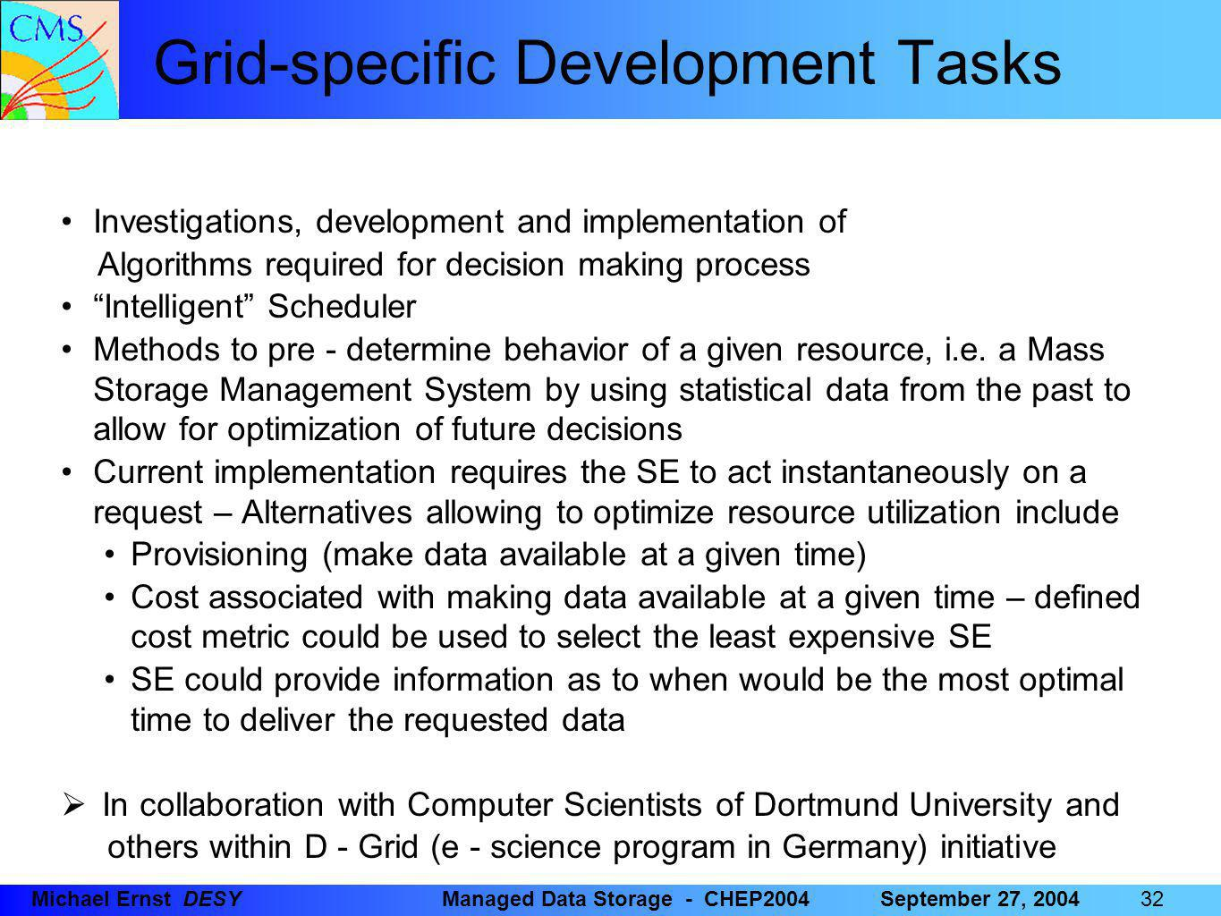 32 Michael Ernst DESYManaged Data Storage - CHEP2004September 27, 2004 Grid-specific Development Tasks Investigations, development and implementation of Algorithms required for decision making process Intelligent Scheduler Methods to pre - determine behavior of a given resource, i.e.