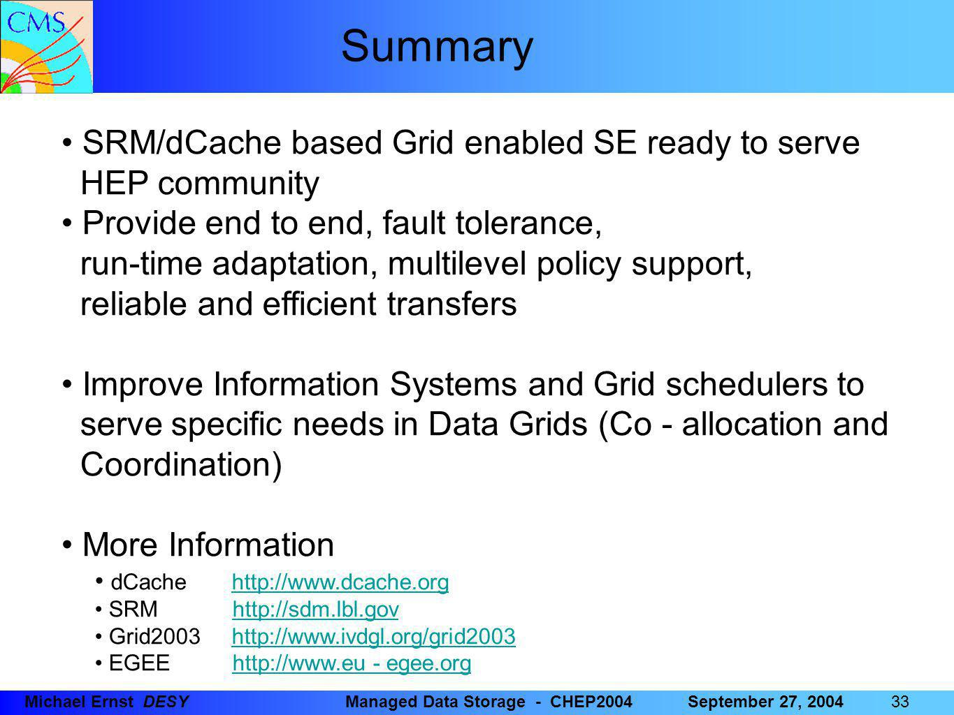 33 Michael Ernst DESYManaged Data Storage - CHEP2004September 27, 2004 SRM/dCache based Grid enabled SE ready to serve HEP community Provide end to end, fault tolerance, run-time adaptation, multilevel policy support, reliable and efficient transfers Improve Information Systems and Grid schedulers to serve specific needs in Data Grids (Co - allocation and Coordination) More Information dCache http://www.dcache.orghttp://www.dcache.org SRM http://sdm.lbl.govhttp://sdm.lbl.gov Grid2003 http://www.ivdgl.org/grid2003http://www.ivdgl.org/grid2003 EGEE http://www.eu - egee.orghttp://www.eu - egee.org Summary
