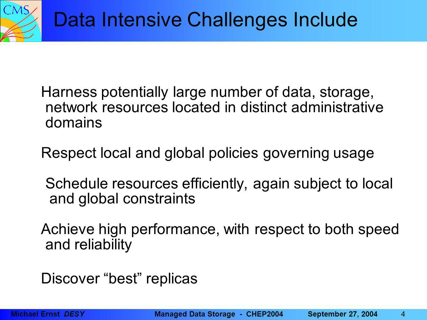 25 Michael Ernst DESYManaged Data Storage - CHEP2004September 27, 2004 Some things to improve … Srmcp batches: Transfer scheduler aborts all if single transfer fails (solved in latest version) Client failure: Supposed to retry transfer in case of a pool failure, selecting a different pool (solved) Space reservation: Prototype available for SC2003; needs to be integrated with SRM v1.x (planned for Q4/2004) Information Provider: Need a tightly integrated information provider for optimization