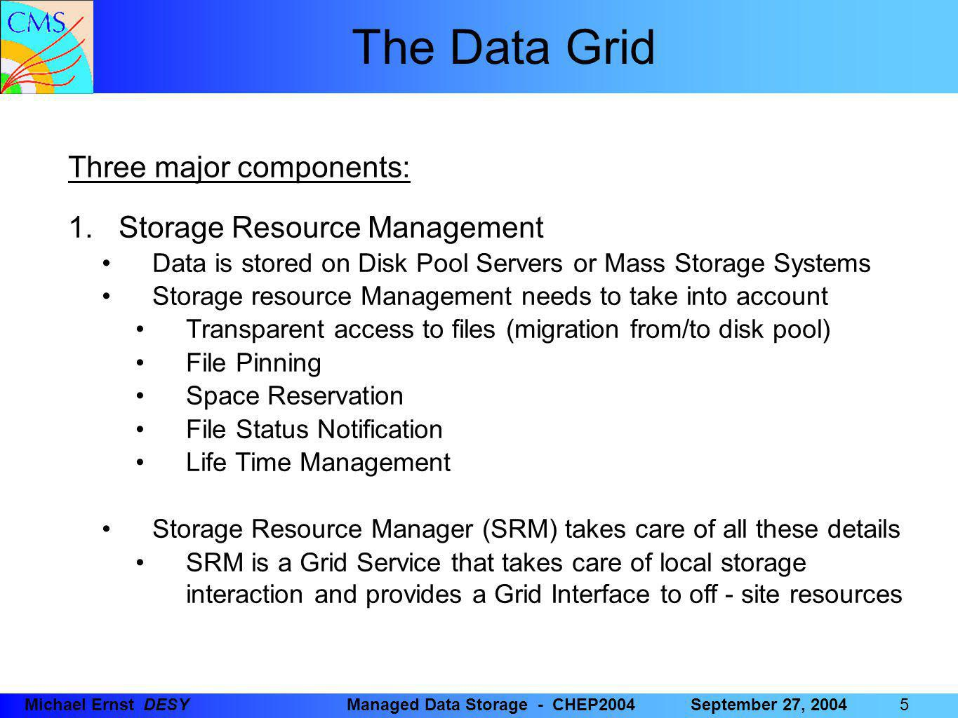 66 6Michael Ernst DESYManaged Data Storage - CHEP2004September 27, 2004 The Data Grid Three major components: 1.Storage Resource Management (cont'd) Support for local policy Each Storage Resource can be managed independently Internal priorities are not sacrificed by data movements between Grid Agents Disk and Tape resources are presented as a single element Temporary Locking / Pinning Files can be read from disk caches rather than from tape Reservation on demand and advance reservation Space can be reserved for registering a new file Plan the storage system usage File Status and Estimates for Planning Provides Information on File Status Provides Information on Space Availability / Usage