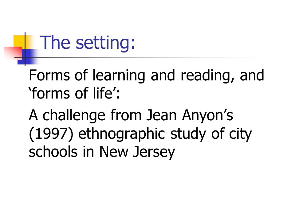 The setting: Forms of learning and reading, and 'forms of life': A challenge from Jean Anyon's (1997) ethnographic study of city schools in New Jersey