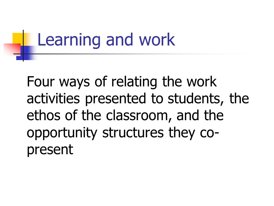 Learning and work Four ways of relating the work activities presented to students, the ethos of the classroom, and the opportunity structures they co- present