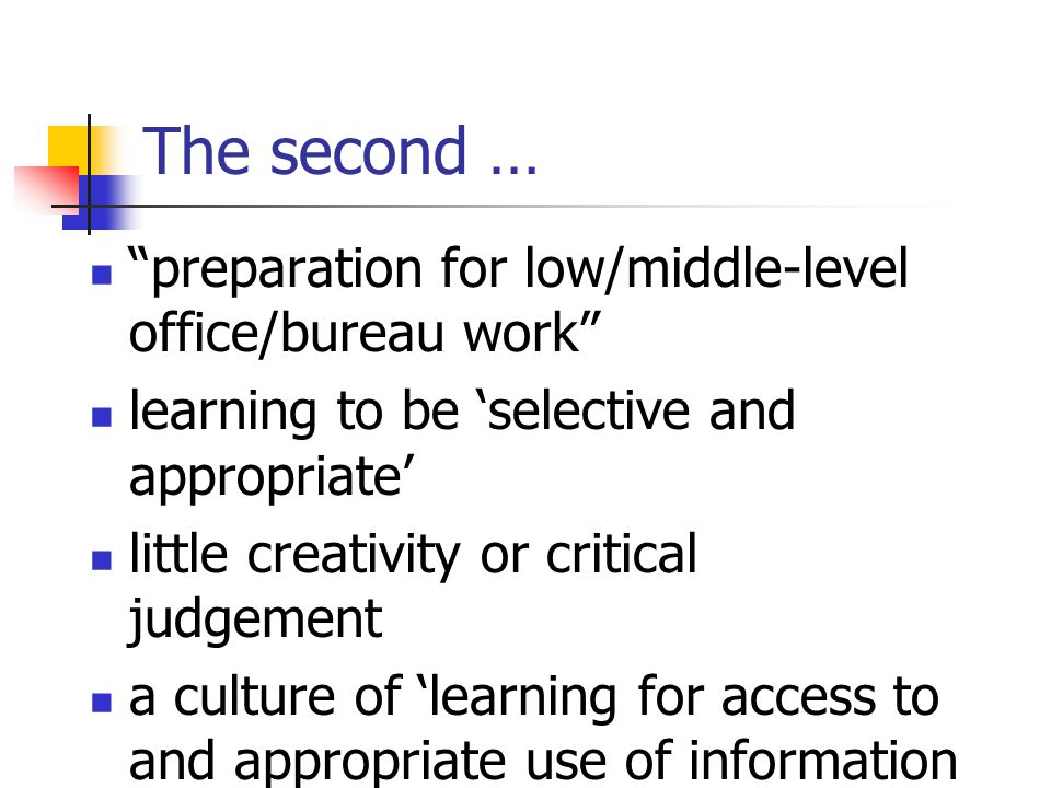 The second … preparation for low/middle-level office/bureau work learning to be 'selective and appropriate' little creativity or critical judgement a culture of 'learning for access to and appropriate use of information