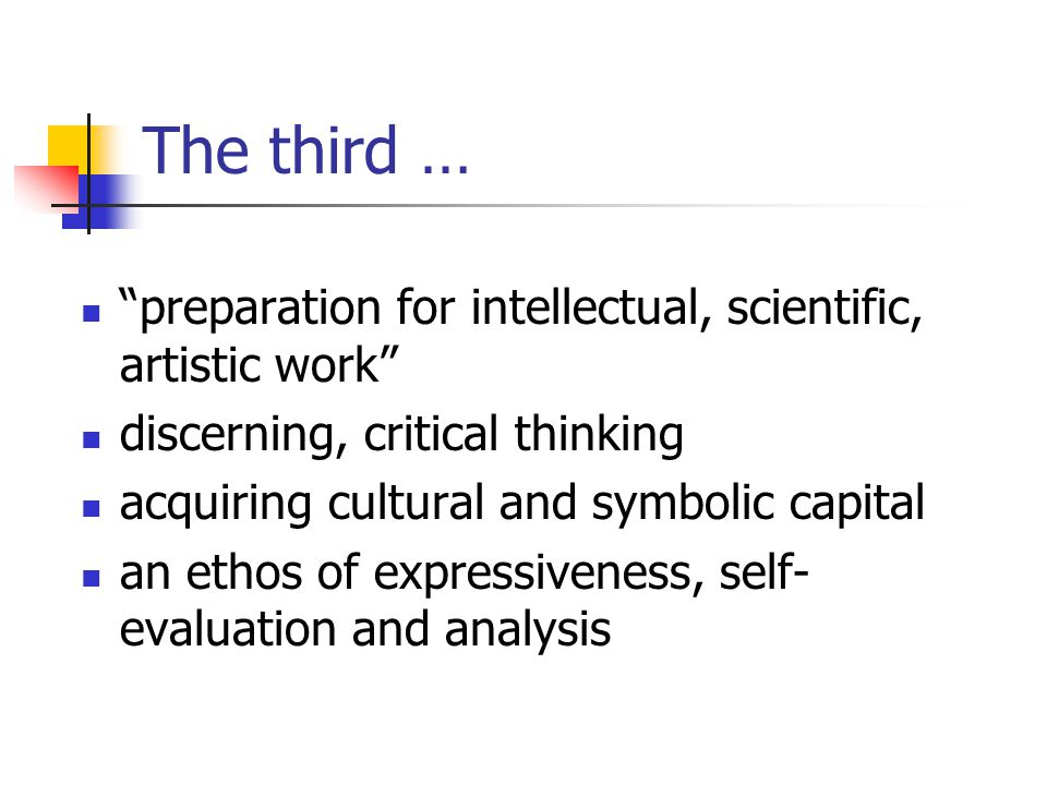 The third … preparation for intellectual, scientific, artistic work discerning, critical thinking acquiring cultural and symbolic capital an ethos of expressiveness, self- evaluation and analysis