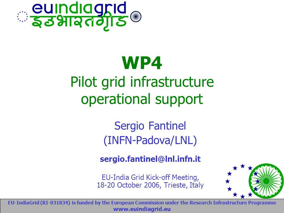 EU-IndiaGrid (RI-031834) is funded by the European Commission under the Research Infrastructure Programme www.euindiagrid.eu Sergio Fantinel (INFN-Padova/LNL) sergio.fantinel@lnl.infn.it EU-India Grid Kick-off Meeting, 18-20 October 2006, Trieste, Italy WP4 Pilot grid infrastructure operational support