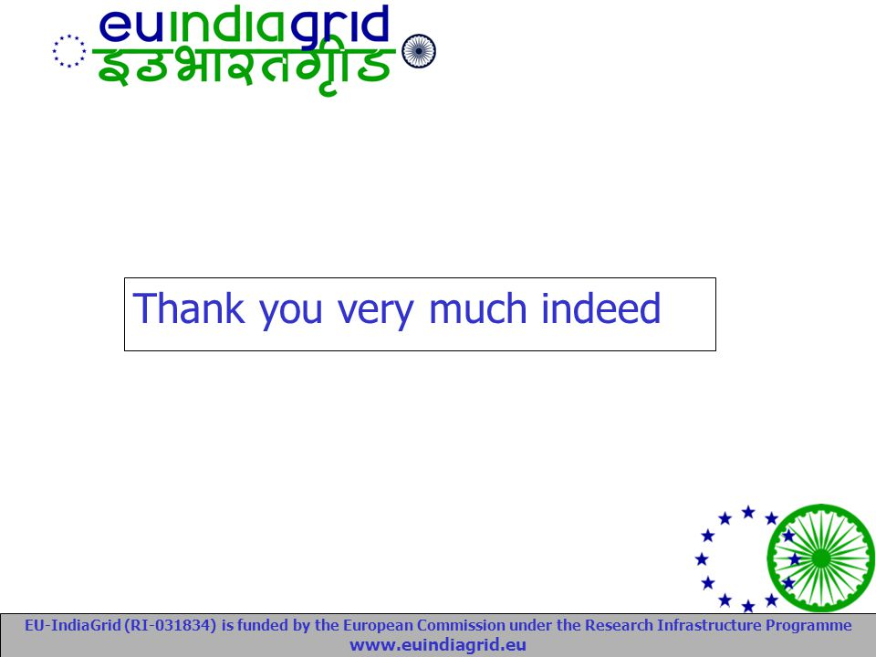 EU-IndiaGrid (RI-031834) is funded by the European Commission under the Research Infrastructure Programme www.euindiagrid.eu Thank you very much indeed