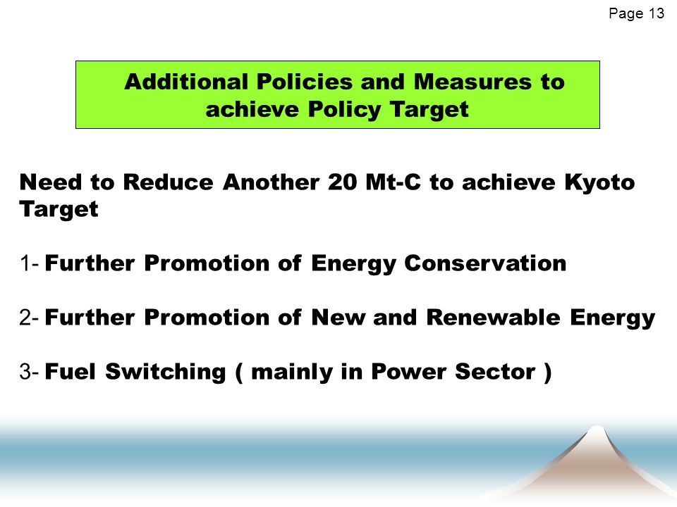 Additional Policies and Measures to achieve Policy Target Page 13 Need to Reduce Another 20 Mt-C to achieve Kyoto Target 1- Further Promotion of Energy Conservation 2- Further Promotion of New and Renewable Energy 3- Fuel Switching ( mainly in Power Sector )