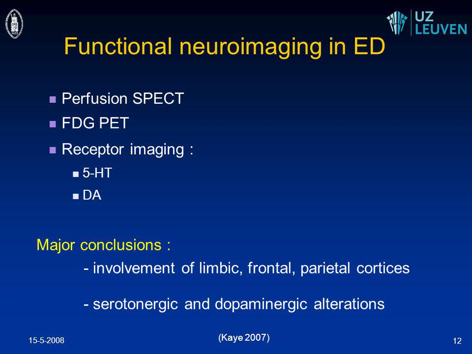 15-5-2008 12 Functional neuroimaging in ED Perfusion SPECT FDG PET Receptor imaging : 5-HT DA Major conclusions : - involvement of limbic, frontal, parietal cortices - serotonergic and dopaminergic alterations (Kaye 2007)