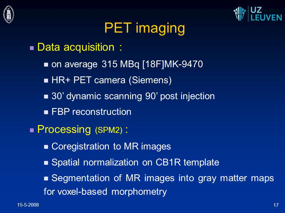 15-5-2008 17 PET imaging Data acquisition : on average 315 MBq [18F]MK-9470 HR+ PET camera (Siemens) 30' dynamic scanning 90' post injection FBP reconstruction Processing (SPM2) : Coregistration to MR images Spatial normalization on CB1R template Segmentation of MR images into gray matter maps for voxel-based morphometry