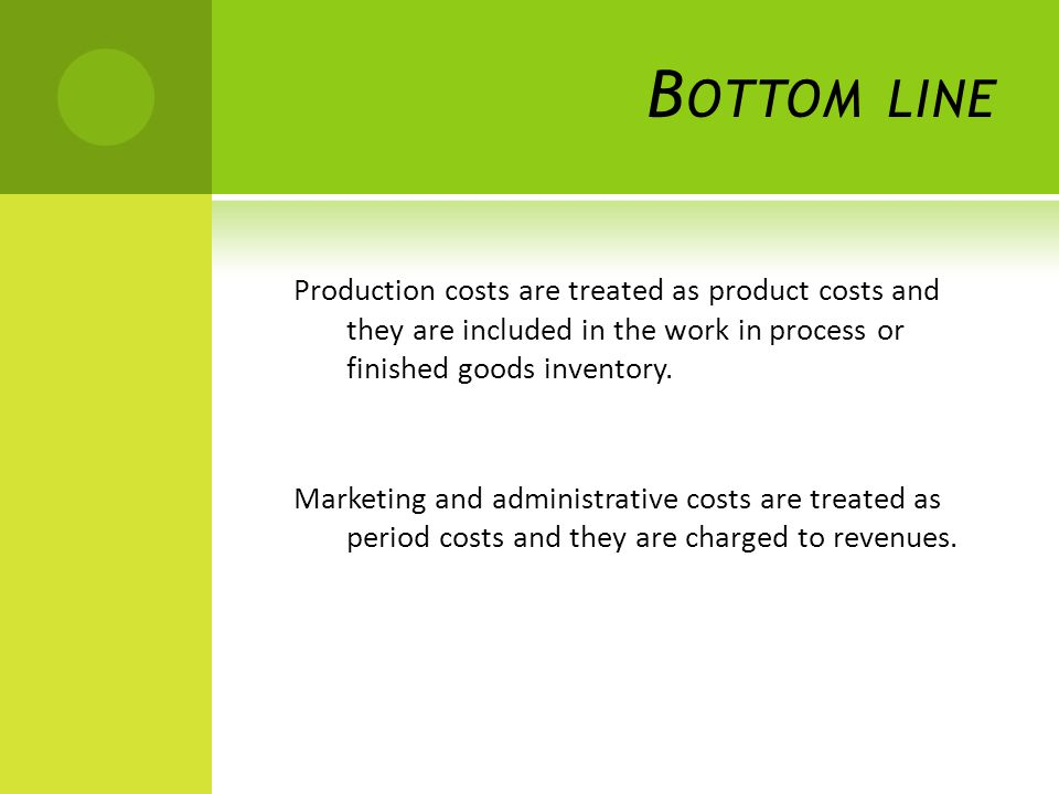 B OTTOM LINE Production costs are treated as product costs and they are included in the work in process or finished goods inventory.