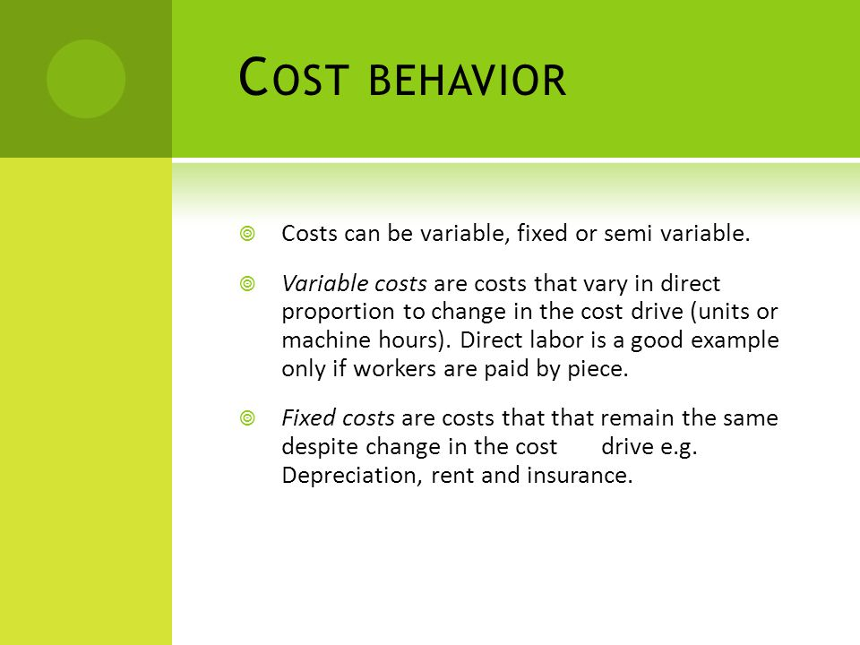 C OST BEHAVIOR  Costs can be variable, fixed or semi variable.