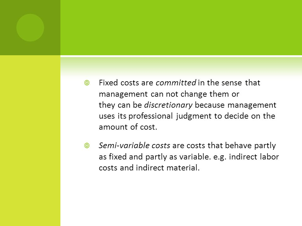  Fixed costs are committed in the sense that management can not change them or they can be discretionary because management uses its professional judgment to decide on the amount of cost.