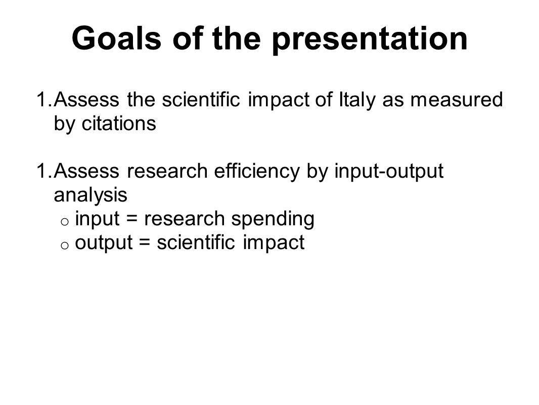 Goals of the presentation 1.Assess the scientific impact of Italy as measured by citations 1.Assess research efficiency by input-output analysis o input = research spending o output = scientific impact