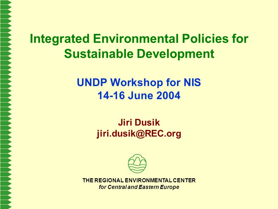 THE REGIONAL ENVIRONMENTAL CENTER for Central and Eastern Europe Integrated Environmental Policies for Sustainable Development UNDP Workshop for NIS 14-16 June 2004 Jiri Dusik jiri.dusik@REC.org