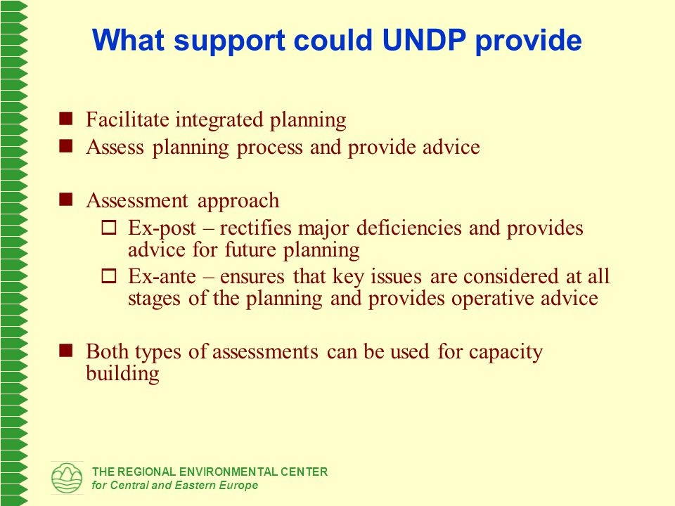 THE REGIONAL ENVIRONMENTAL CENTER for Central and Eastern Europe What support could UNDP provide Facilitate integrated planning Assess planning process and provide advice Assessment approach  Ex-post – rectifies major deficiencies and provides advice for future planning  Ex-ante – ensures that key issues are considered at all stages of the planning and provides operative advice Both types of assessments can be used for capacity building