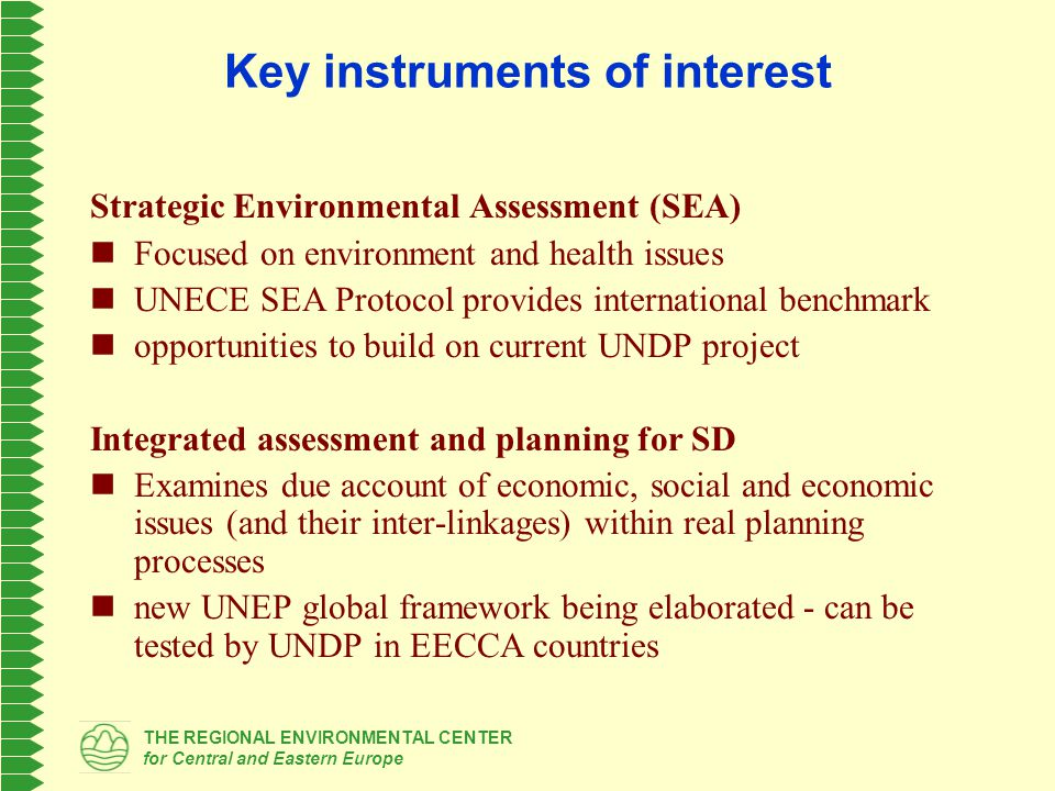 THE REGIONAL ENVIRONMENTAL CENTER for Central and Eastern Europe Usual planning sequence 1.Evaluation of current situation (present development patterns and their drivers - root causes of problems - future trends, opportunities, constraints - SWOT, etc.) 2.Strategic planning (scenario development – visions - strategic objectives - specific development targets – their mutual compatibility) 3.Operational planning (specific actions – their impacts and contribution to development objectives – their costing and prioritizing) 4.Implementation and monitoring (institutional supervision – monitoring – updates)