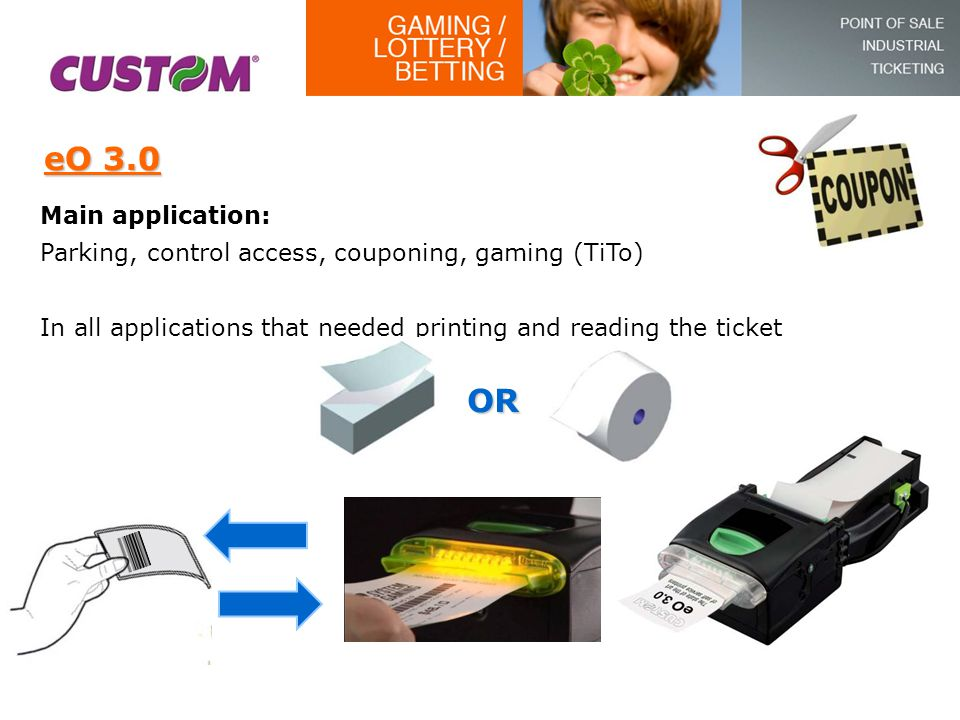 eO 3.0 Main application: Parking, control access, couponing, gaming (TiTo) In all applications that needed printing and reading the ticket OR