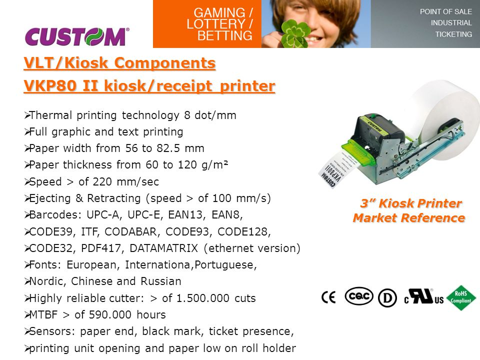 VLT/Kiosk Components VKP80 II kiosk/receipt printer  Thermal printing technology 8 dot/mm  Full graphic and text printing  Paper width from 56 to 8
