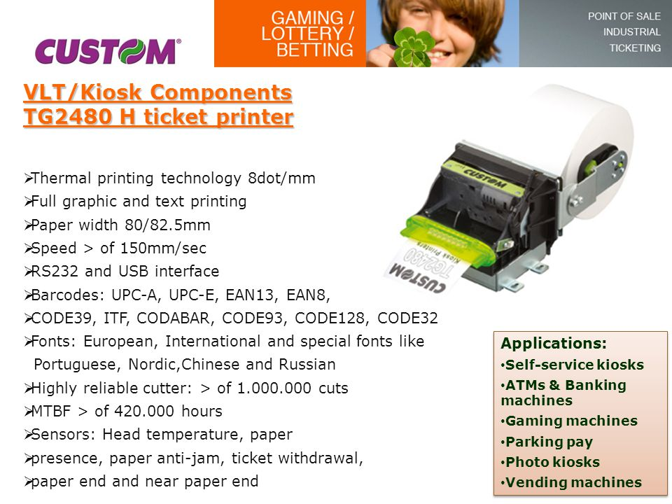 VLT/Kiosk Components TG2480 H ticket printer  Thermal printing technology 8dot/mm  Full graphic and text printing  Paper width 80/82.5mm  Speed >